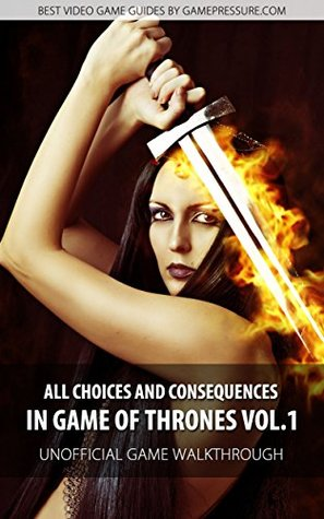 All Choices and Consequences in Game of Thrones Vol.1 - Unofficial Game Walkthrough  by  Jacek Ramzes Winkler