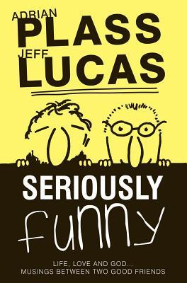Seriously Funny #01: Life, Love & God...Musings Between Two Good Friends  - Adrian Plass, Jeff Lucas