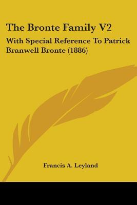 The Bronte Family V2: With Special Reference to Patrick Branwell Bronte (1886)