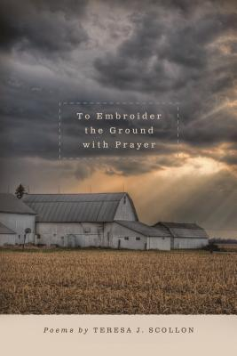 To Embroider the Ground with Prayer by Teresa J. Scollon
