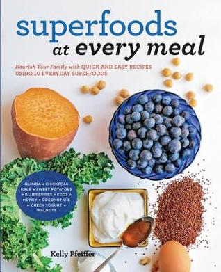 Superfoods at Every Meal by Kelly Pfeiffer