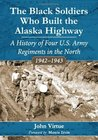 The Black Soldiers Who Built the Alaska Highway: A History of Four U.S. Army Regiments in the North, 1942-1943