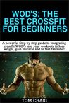 WOD's! The Best Crossfit For Beginners: A Powerful Step By Step Guide To Integrating Crossfit WOD's Into Your Workout To Lose Weight, Gain Muscle And ... Workout, Cardio Workout, Work Out Daily)