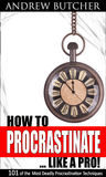How to Procrastinate ... Like a Pro! 101 of the Most Deadly Procrastination Techniques