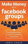 Make Money with Facebook Groups: Build Relationships, Convert Customers, Create Fame