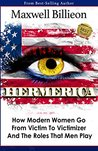 Hermerica: How Modern Women Go From Victim To Victimizer And The Roles That Men Play
