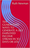 TEN GUARANTEED WAYS TO GENERATE A SELF EMPLOYED INCOME STREAM IN 30 DAYS OR LESS