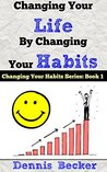 Changing Your Life by Changing Your Habits: The Power Of Making Habits And Breaking Habits