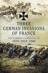 Three German Invasions of France : The Summers Campaigns of 1870, 1914, 1940