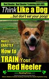 Red Heeler, Red Heeler Training AAA AKC: | Think Like a Dog, but Don't Eat Your Poop! | Red Heeler Breed Expert Training |: Here's EXACTLY How To Train Your Red Heeler Dog