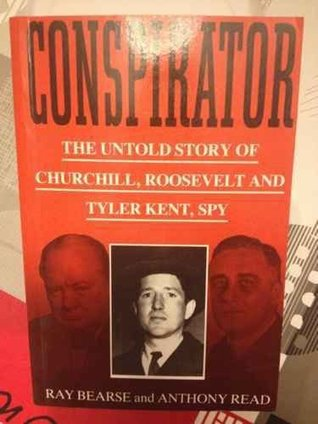 Conspirator: The Untold Story of Churchill, Roosevelt and Tyler Kent, Spy  by  Ray Bearse