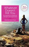 Whatever Doesn't Kill You: Six memoirs of resilience, strength, and forgiveness