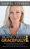 Ageing Well And Gracefully: How To Slow Down Ageing And Enter Your Golden Years With Grace, Inner Peace And Become More Wise Naturally (age, ageing, golden years, health, fitness, wellness)