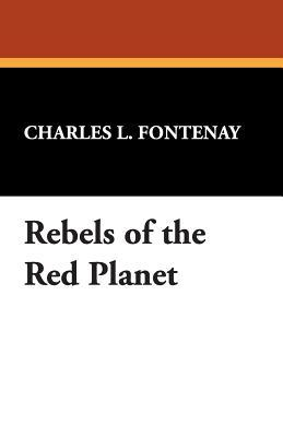 Rebels of the Red Planet by Charles L. Fontenay