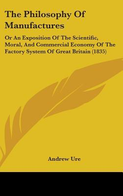 The Philosophy of Manufactures: Or an Exposition of the Scientific, Moral, and Commercial Economy of the Factory System of Great Britain (1835)