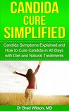 Candida Cure Simplified: Candida Symptoms Explained and How to Cure Candida in 90 Days with Diet and Natural Treatments (Candida Diet, Candida free)