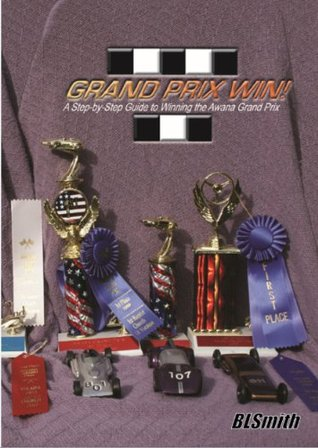 Grand Prix Win!: A Step-by-Step Guide to Winning the Awana Grand Prix Brad L. Smith