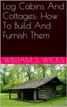 Log Cabins And Cottages: How To Build And Furnish Them
