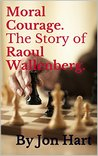 Moral Courage. The Story of Raoul Wallenberg.