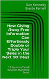How Giving Away Free Information Can Effortlessly Double or Triple Your Sales in the Next 90 Days (17 Secrets of Small Business Marketing)