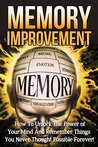 Memory Improvement: How to Unlock the Power of Your Mind and Remember Things You Never Thought Possible Forever! (Memory Improvement Techniques, Memory ... and Boost Brain Power, Brain Training)
