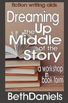 DREAMING UP THE MIDDLE OF THE STORY (Fiction Writing Aids - Workshop in Book Form 3)