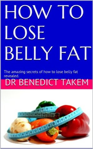 HOW TO LOSE BELLY FAT: The amazing secrets of how to lose belly fat revealed.  by  Dr Benedict Takem