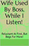 Wife Used By Boss, While I Listen!: Reluctant At First, But Begs For More!