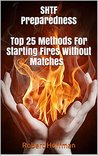 SHTF Preparedness. Top 25 Methods For Starting Fires Without Matches: (prepper's survival guide,wilderness survival,how to survive in the wilds,how to survive a disaster, Starting Fire Book )