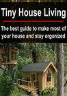 Tiny House Living: The Best Guide to Make Most of Your House and Stay Organized: (Small House Living - DIY Household Hacks - Tiny House)