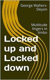 Locked up and Locked down REVISED EDITION: Multitude lingers in limbo