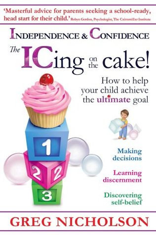 The ICing on the Cake!: Independence & Confidence: How to help your child achieve the ultimate goal Greg Nicholson