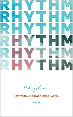 Rhythm: How To Make Great Things Happen  by  Micah Yost