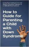 How to Guide for Parenting a Child with Down Syndrome: Facing Down Syndrome Facts and Rising to Parenting Challenges of a Child with Down Syndrome