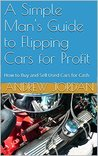 A Simple Man's Guide to Flipping Cars for Profit: How to Buy and Sell Used Cars for Cash (A Simple Man's Guide How-to Series Book 1)