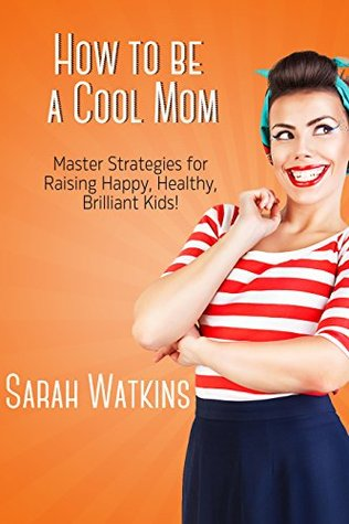 How to be a Cool Mom: Master Strategies for Raising Happy, Healthy, Brilliant Kids!  by  Sarah Watkins