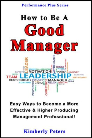How to Be a Good Manager: Easy Ways to Become a More Effective & Higher Producing Management Professional (Performance Plus Series Book 1)  by  Kimberly Peters