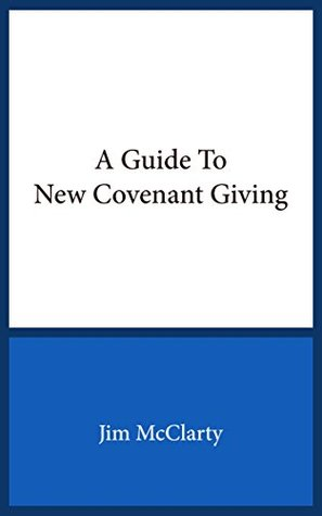 A Guide to New Covenant Giving  by  Jim McClarty