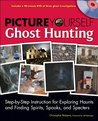 Picture Yourself Ghost Hunting: Step-by-Step Instruction for Exploring Haunts and FindingSpirits, Spooks, and Specters