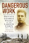 Dangerous Work: The Memoir of Private George Weeks of the Labour Corps, 1917-1919