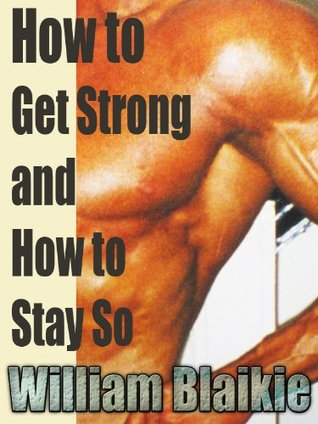 How to Get Strong and How to Stay So : with linked TOC  by  William Blaikie