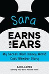 Sara Earns Her Ears: My Secret Walt Disney World Cast Member Diary (Earning Your Ears Book 3)