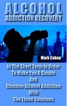 Alcohol Addiction Recovery: In the Short Term In Order To Make You A Simple And Effective Alcohol Addiction With The Three Solutions (Addiction Recovery, Addictions)