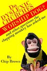 Do Dyslexic Churches Worship Dog?: And other questions the clapping monkey has asked me. (Questions from the clapping monkey Book 1)