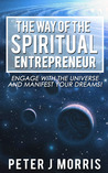 The Way of the Spiritual Eantrepreneur: Engage With the Universe and Manifest Your Dreams