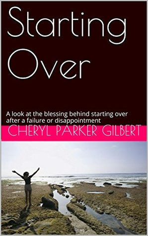 Starting Over: A look at the blessing behind starting over after a failure or disappointment  by  Cheryl Parker Gilbert