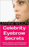 Celebrity Eyebrow Secrets: Styling, Shaping, and Maintaining Your Eyebrows Like a Celebrity!