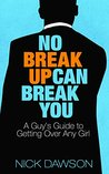 No Breakup Can Break You: A Guy's Guide to Getting Over Any Girl