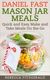 Daniel Fast Mason Jar Meals: Quick and Easy Make and Take Meals On the Go