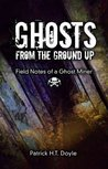 Ghosts From the Ground Up, Field Notes of a Ghost Miner